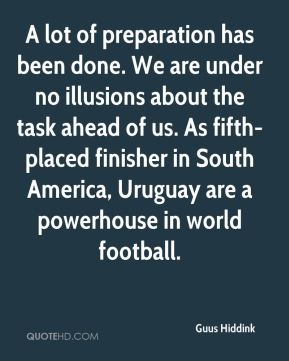 Guus Hiddink - A lot of preparation has been done. We are under no illusions about the task ahead of us. As fifth-placed finisher in South America, Uruguay are a powerhouse in world football.