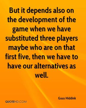 But it depends also on the development of the game when we have substituted three players maybe who are on that first five, then we have to have our alternatives as well.