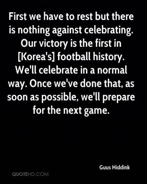 First we have to rest but there is nothing against celebrating. Our victory is the first in [Korea's] football history. We'll celebrate in a normal way. Once we've done that, as soon as possible, we'll prepare for the next game.