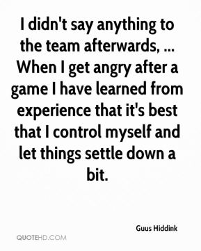 I didn't say anything to the team afterwards, ... When I get angry after a game I have learned from experience that it's best that I control myself and let things settle down a bit.