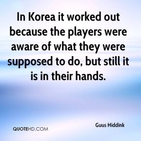 Guus Hiddink - In Korea it worked out because the players were aware of what they were supposed to do, but still it is in their hands.