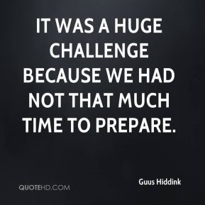 It was a huge challenge because we had not that much time to prepare.