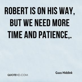 Robert is on his way, but we need more time and patience.