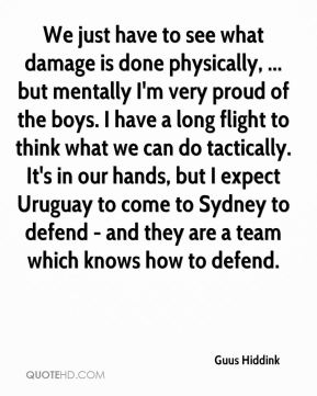 We just have to see what damage is done physically, ... but mentally I'm very proud of the boys. I have a long flight to think what we can do tactically. It's in our hands, but I expect Uruguay to come to Sydney to defend - and they are a team which knows how to defend.