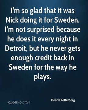 Henrik Zetterberg - I'm so glad that it was Nick doing it for Sweden. I'm not surprised because he does it every night in Detroit, but he never gets enough credit back in Sweden for the way he plays.