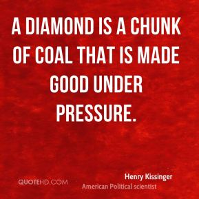 A diamond is a chunk of coal that is made good under pressure.