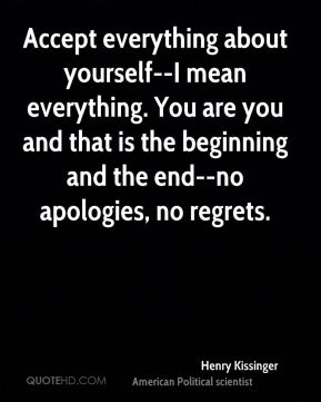 Accept everything about yourself--I mean everything. You are you and that is the beginning and the end--no apologies, no regrets.