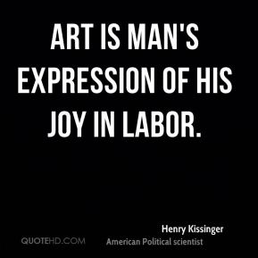 Henry Kissinger - Art is man's expression of his joy in labor.