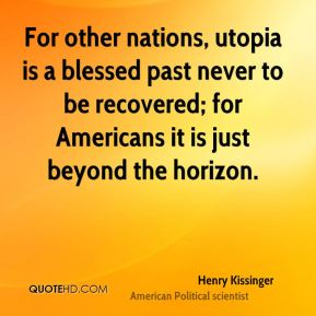 Henry Kissinger - For other nations, utopia is a blessed past never to be recovered; for Americans it is just beyond the horizon.