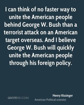 Henry Kissinger - I can think of no faster way to unite the American people behind George W. Bush than a terrorist attack on an American target overseas. And I believe George W. Bush will quickly unite the American people through his foreign policy.