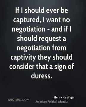 If I should ever be captured, I want no negotiation - and if I should request a negotiation from captivity they should consider that a sign of duress.