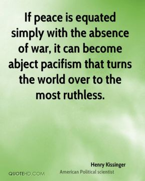 Henry Kissinger - If peace is equated simply with the absence of war, it can become abject pacifism that turns the world over to the most ruthless.