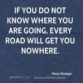 If you do not know where you are going, every road will get you nowhere.