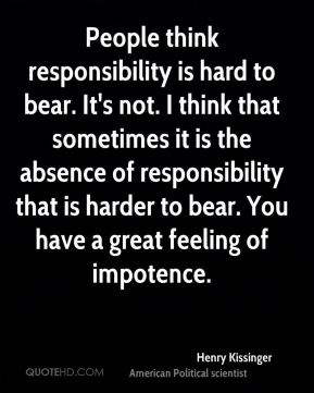 Henry Kissinger - People think responsibility is hard to bear. It's not. I think that sometimes it is the absence of responsibility that is harder to bear. You have a great feeling of impotence.