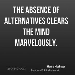 Henry Kissinger - The absence of alternatives clears the mind marvelously.