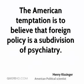 The American temptation is to believe that foreign policy is a subdivision of psychiatry.