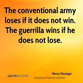 Henry Kissinger - The conventional army loses if it does not win. The guerrilla wins if he does not lose.
