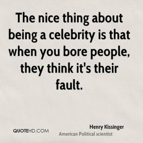 The nice thing about being a celebrity is that when you bore people, they think it's their fault.