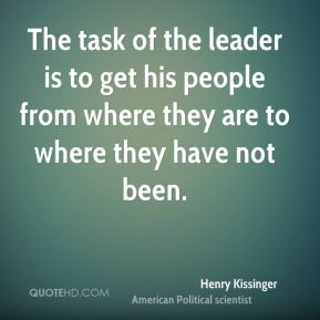 The task of the leader is to get his people from where they are to where they have not been.