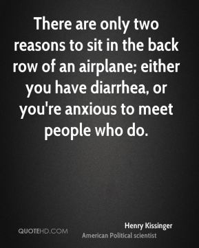 There are only two reasons to sit in the back row of an airplane; either you have diarrhea, or you're anxious to meet people who do.
