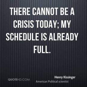 There cannot be a crisis today; my schedule is already full.