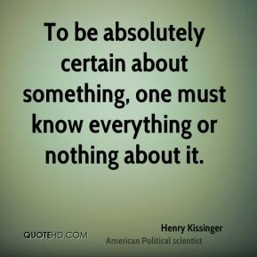 To be absolutely certain about something, one must know everything or nothing about it.