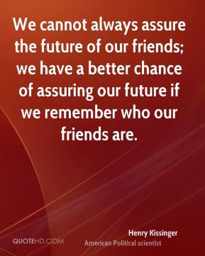 Henry Kissinger - We cannot always assure the future of our friends; we have a better chance of assuring our future if we remember who our friends are.