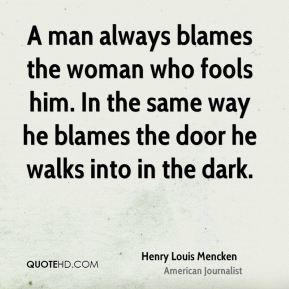 A man always blames the woman who fools him. In the same way he blames the door he walks into in the dark.