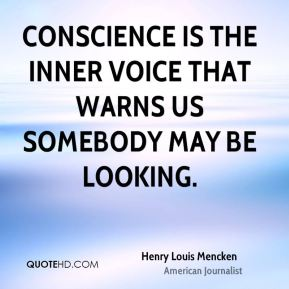 Henry Louis Mencken - Conscience is the inner voice that warns us somebody may be looking.