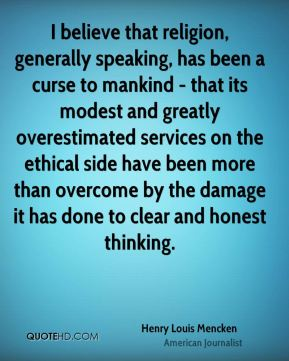 Henry Louis Mencken - I believe that religion, generally speaking, has been a curse to mankind - that its modest and greatly overestimated services on the ethical side have been more than overcome by the damage it has done to clear and honest thinking.