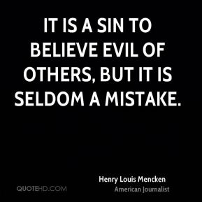 Henry Louis Mencken - It is a sin to believe evil of others, but it is seldom a mistake.