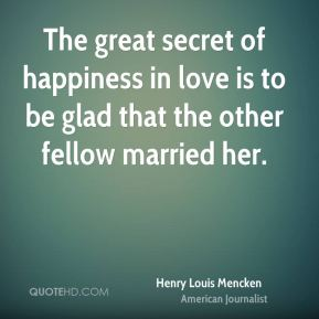 Henry Louis Mencken - The great secret of happiness in love is to be glad that the other fellow married her.