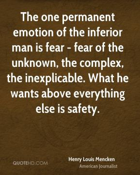 Henry Louis Mencken - The one permanent emotion of the inferior man is fear - fear of the unknown, the complex, the inexplicable. What he wants above everything else is safety.