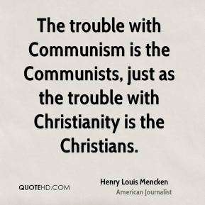 Henry Louis Mencken - The trouble with Communism is the Communists, just as the trouble with Christianity is the Christians.
