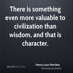 Henry Louis Mencken - There is something even more valuable to civilization than wisdom, and that is character.