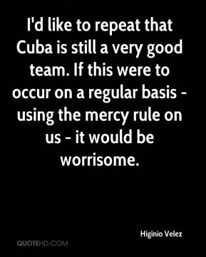 Higinio Velez - I'd like to repeat that Cuba is still a very good team. If this were to occur on a regular basis - using the mercy rule on us - it would be worrisome.