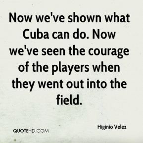 Higinio Velez - Now we've shown what Cuba can do. Now we've seen the courage of the players when they went out into the field.