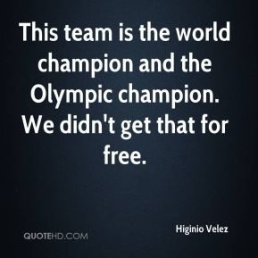 This team is the world champion and the Olympic champion. We didn't get that for free.