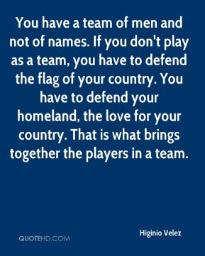 You have a team of men and not of names. If you don't play as a team, you have to defend the flag of your country. You have to defend your homeland, the love for your country. That is what brings together the players in a team.