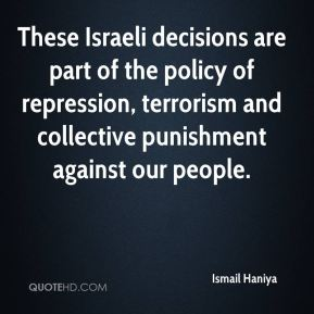 Ismail Haniya - These Israeli decisions are part of the policy of repression, terrorism and collective punishment against our people.