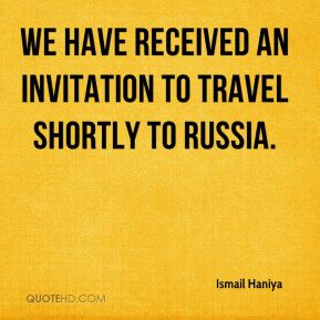Ismail Haniya - We have received an invitation to travel shortly to Russia.