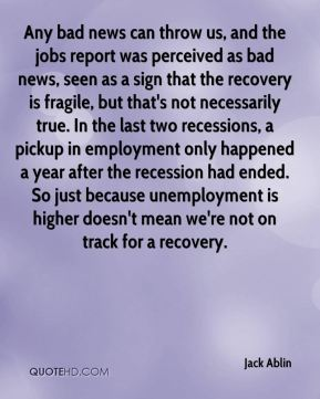 Jack Ablin - Any bad news can throw us, and the jobs report was perceived as bad news, seen as a sign that the recovery is fragile, but that's not necessarily true. In the last two recessions, a pickup in employment only happened a year after the recession had ended. So just because unemployment is higher doesn't mean we're not on track for a recovery.