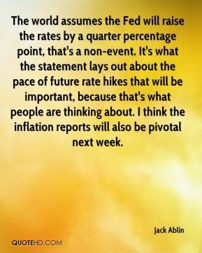 The world assumes the Fed will raise the rates by a quarter percentage point, that's a non-event. It's what the statement lays out about the pace of future rate hikes that will be important, because that's what people are thinking about. I think the inflation reports will also be pivotal next week.