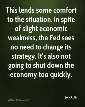 Jack Ablin - This lends some comfort to the situation. In spite of slight economic weakness, the Fed sees no need to change its strategy. It's also not going to shut down the economy too quickly.