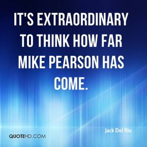 Jack Del Rio - It's extraordinary to think how far Mike Pearson has come.