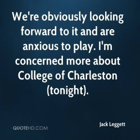 Jack Leggett - We're obviously looking forward to it and are anxious to play. I'm concerned more about College of Charleston (tonight).
