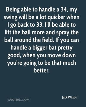 Jack Wilson - Being able to handle a 34, my swing will be a lot quicker when I go back to 33. I'll be able to lift the ball more and spray the ball around the field. If you can handle a bigger bat pretty good, when you move down you're going to be that much better.