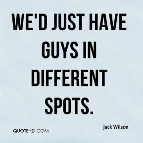 Jack Wilson - We'd just have guys in different spots.
