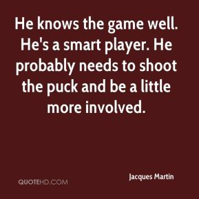 Jacques Martin - He knows the game well. He's a smart player. He probably needs to shoot the puck and be a little more involved.