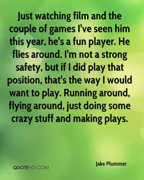 Jake Plummer - Just watching film and the couple of games I've seen him this year, he's a fun player. He flies around. I'm not a strong safety, but if I did play that position, that's the way I would want to play. Running around, flying around, just doing some crazy stuff and making plays.